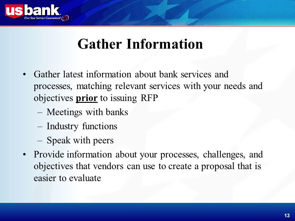 Enhancement Template 13 Gather Information Gather latest information about bank services and processes, matching relevant services with your needs and objectives prior to issuing RFP –Meetings with banks –Industry functions –Speak with peers Provide information about your processes, challenges, and objectives that vendors can use to create a proposal that is easier to evaluate