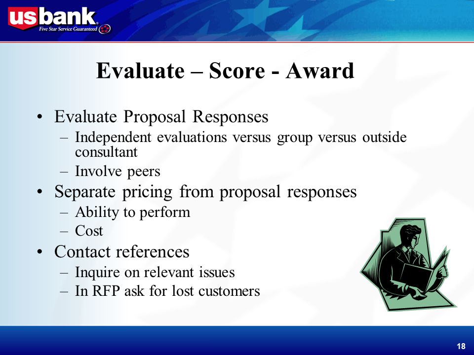 Enhancement Template 18 Evaluate – Score - Award Evaluate Proposal Responses –Independent evaluations versus group versus outside consultant –Involve peers Separate pricing from proposal responses –Ability to perform –Cost Contact references –Inquire on relevant issues –In RFP ask for lost customers