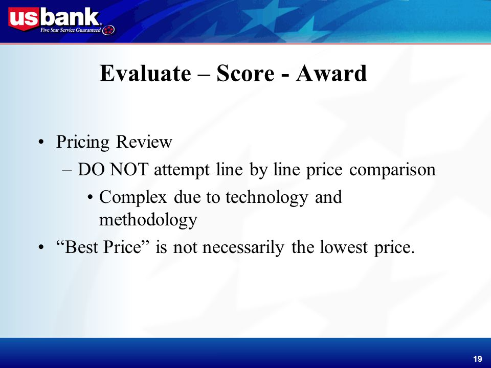Enhancement Template 19 Evaluate – Score - Award Pricing Review –DO NOT attempt line by line price comparison Complex due to technology and methodology Best Price is not necessarily the lowest price.