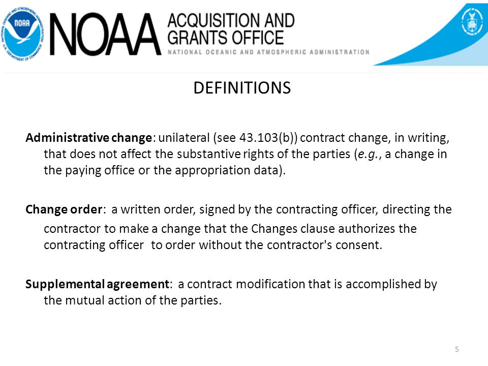 DEFINITIONS Administrative change: unilateral (see 43.103(b)) contract change, in writing, that does not affect the substantive rights of the parties (e.g., a change in the paying office or the appropriation data).