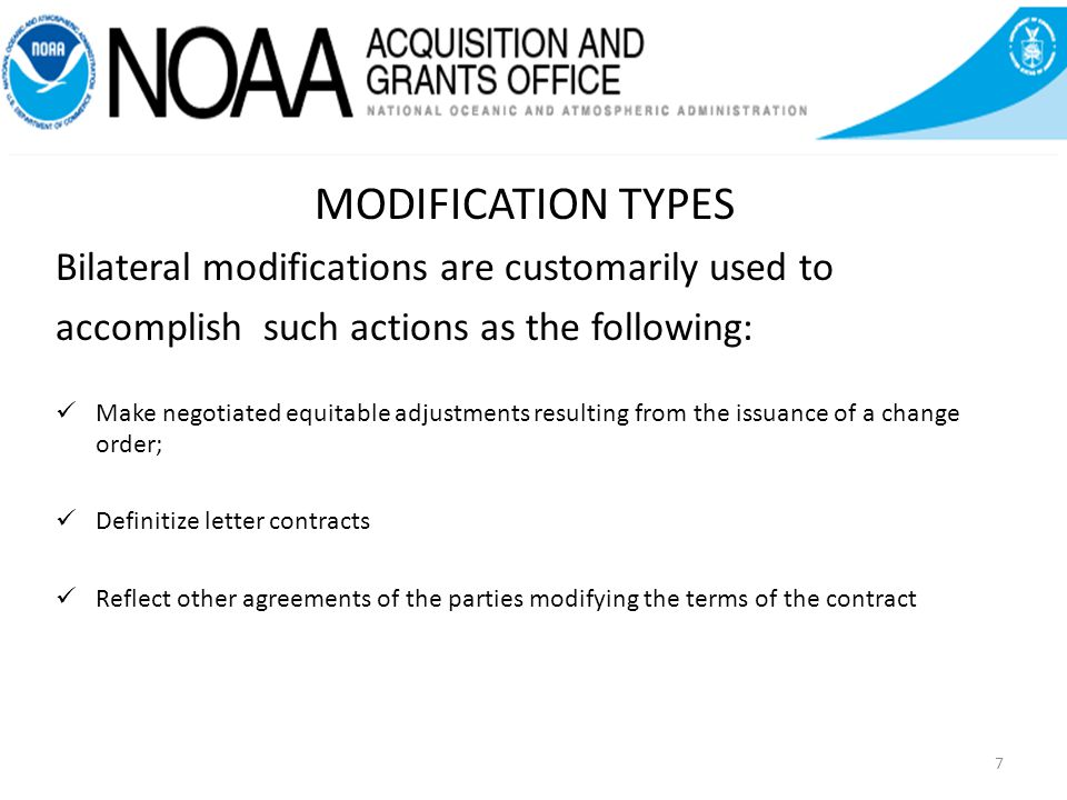 7 MODIFICATION TYPES Bilateral modifications are customarily used to accomplish such actions as the following: Make negotiated equitable adjustments resulting from the issuance of a change order; Definitize letter contracts Reflect other agreements of the parties modifying the terms of the contract