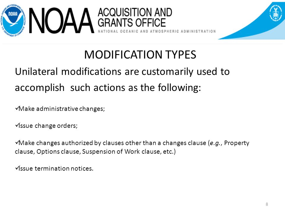 8 MODIFICATION TYPES Unilateral modifications are customarily used to accomplish such actions as the following: Make administrative changes; Issue change orders; Make changes authorized by clauses other than a changes clause (e.g., Property clause, Options clause, Suspension of Work clause, etc.) Issue termination notices.