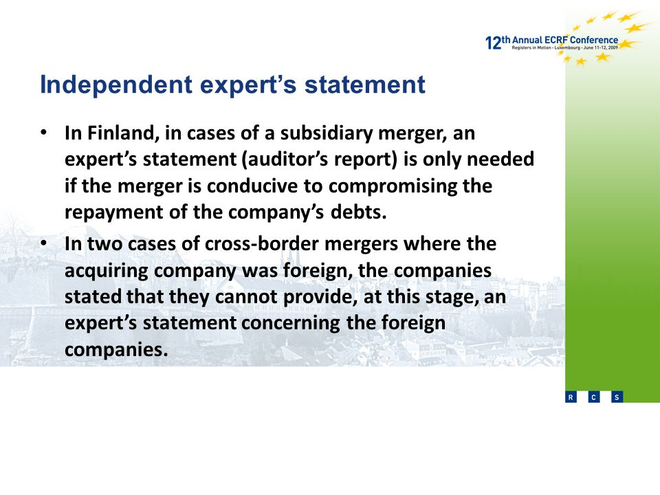 Independent expert's statement In Finland, in cases of a subsidiary merger, an expert's statement (auditor's report) is only needed if the merger is conducive to compromising the repayment of the company's debts.