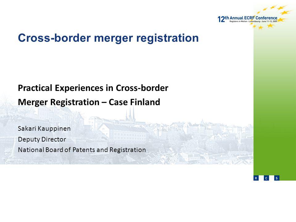 Cross-border merger registration Practical Experiences in Cross-border Merger Registration – Case Finland Sakari Kauppinen Deputy Director National Board of Patents and Registration