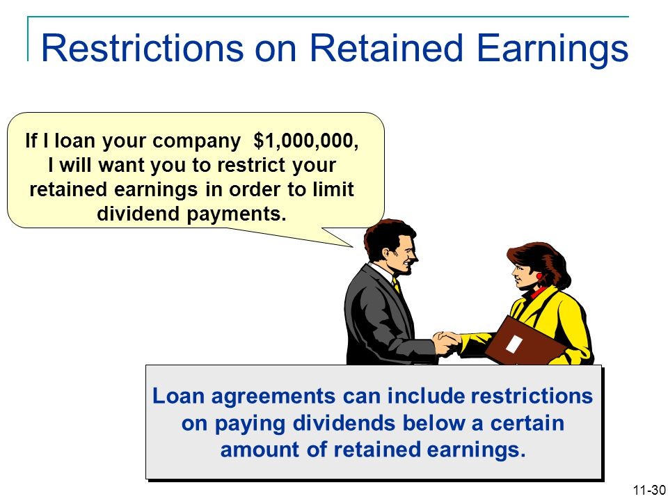 11-30 If I loan your company $1,000,000, I will want you to restrict your retained earnings in order to limit dividend payments. Loan agreements can i