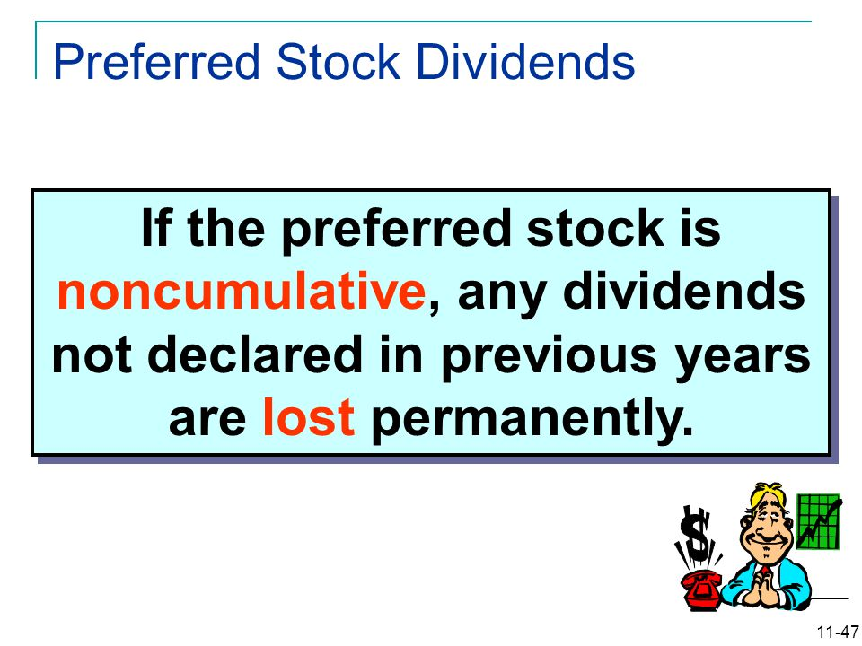 11-47 If the preferred stock is noncumulative, any dividends not declared in previous years are lost permanently. Preferred Stock Dividends
