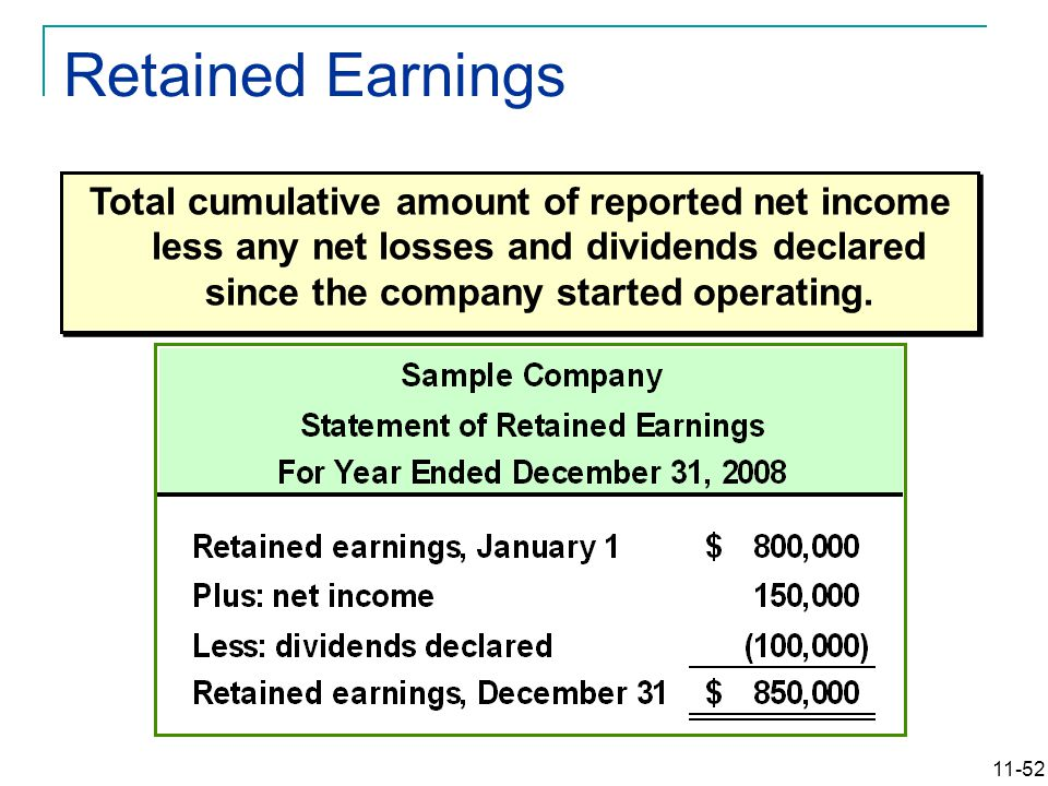 11-52 Retained Earnings Total cumulative amount of reported net income less any net losses and dividends declared since the company started operating.