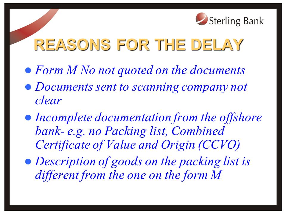 REASONS FOR THE DELAY Form M No not quoted on the documents Documents sent to scanning company not clear Incomplete documentation from the offshore bank- e.g.