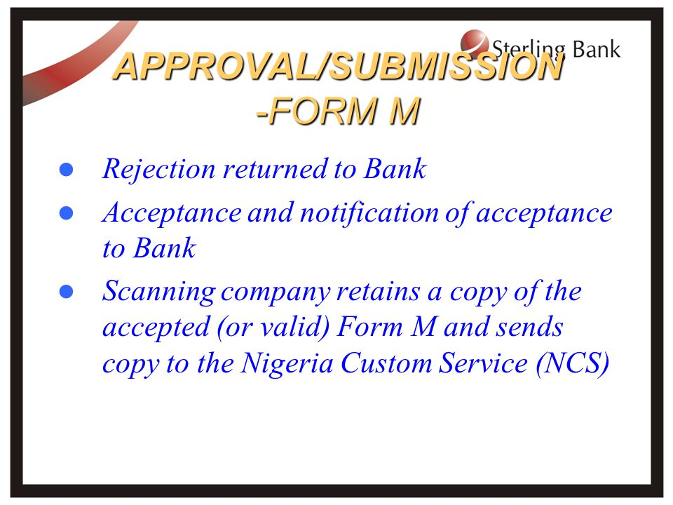APPROVAL/SUBMISSION -FORM M Rejection returned to Bank Acceptance and notification of acceptance to Bank Scanning company retains a copy of the accepted (or valid) Form M and sends copy to the Nigeria Custom Service (NCS)