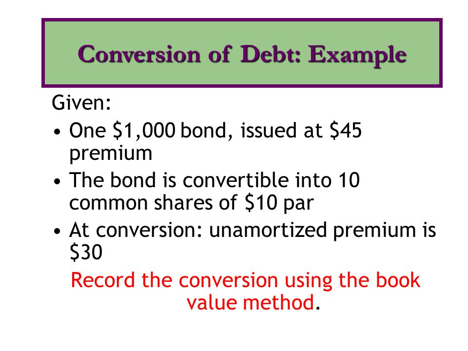 Bonds payable 1,000 Premium on bonds payable 30 Common stock 100 Paid-in-cap 930 Conversion of Debt: Example