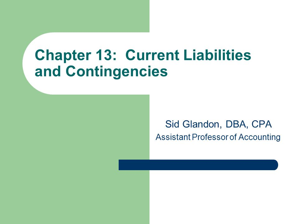 Chapter 13: Current Liabilities and Contingencies Sid Glandon, DBA, CPA Assistant Professor of Accounting