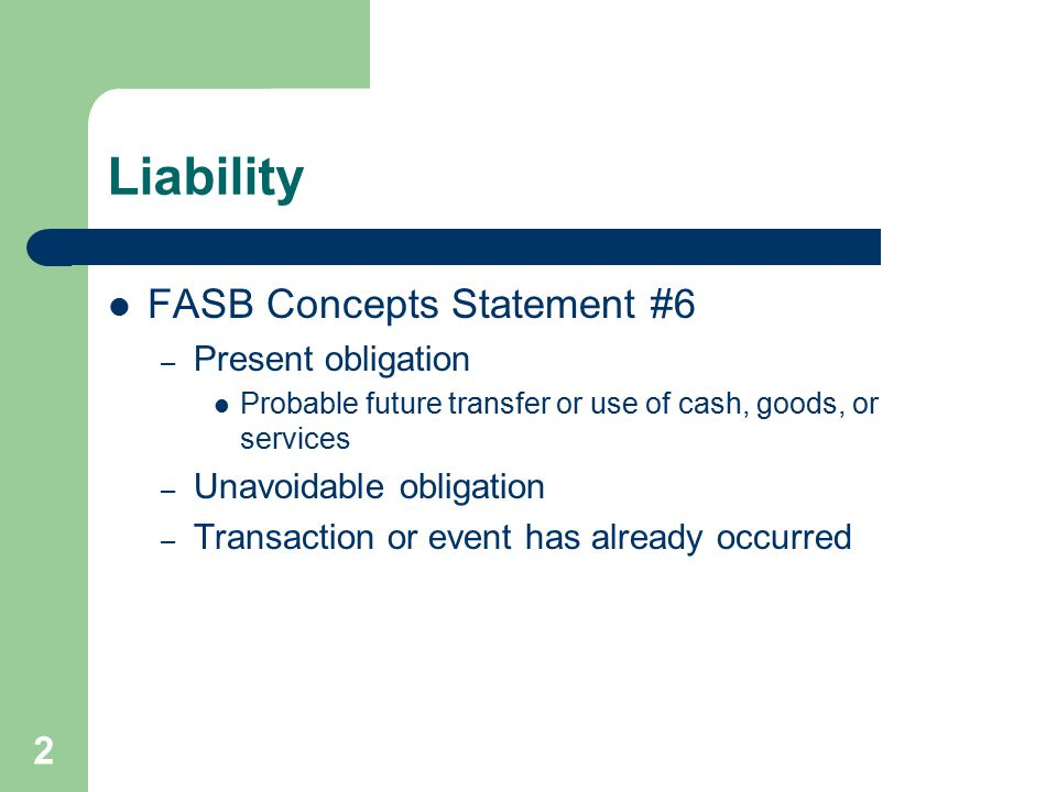 2 Liability FASB Concepts Statement #6 – Present obligation Probable future transfer or use of cash, goods, or services – Unavoidable obligation – Tra
