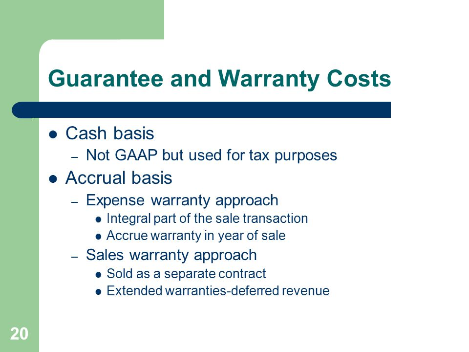 20 Guarantee and Warranty Costs Cash basis – Not GAAP but used for tax purposes Accrual basis – Expense warranty approach Integral part of the sale transaction Accrue warranty in year of sale – Sales warranty approach Sold as a separate contract Extended warranties-deferred revenue