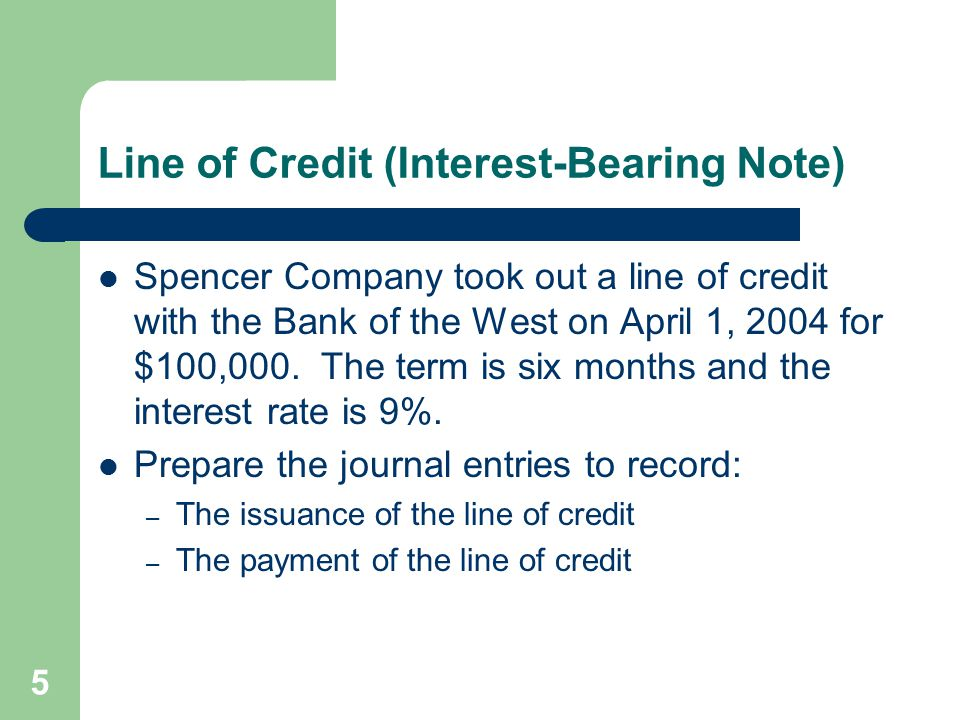 5 Line of Credit (Interest-Bearing Note) Spencer Company took out a line of credit with the Bank of the West on April 1, 2004 for $100,000. The term i
