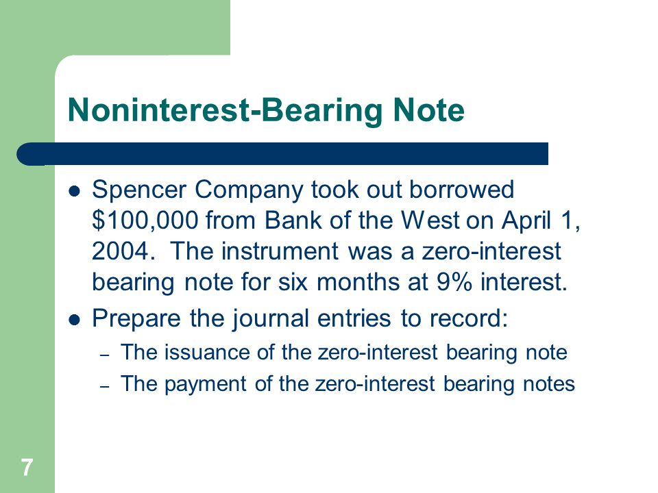 7 Noninterest-Bearing Note Spencer Company took out borrowed $100,000 from Bank of the West on April 1, 2004. The instrument was a zero-interest beari