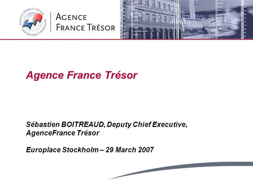Agence France Trésor Sébastien BOITREAUD, Deputy Chief Executive, AgenceFrance Trésor Europlace Stockholm – 29 March 2007