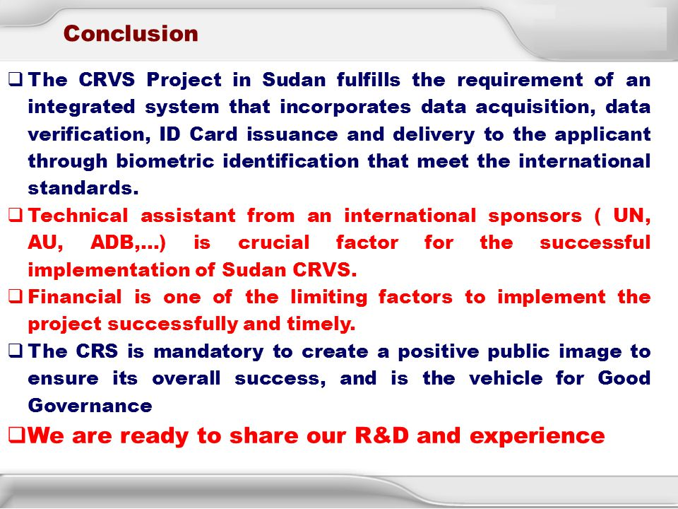 18 Conclusion  The CRVS Project in Sudan fulfills the requirement of an integrated system that incorporates data acquisition, data verification, ID C
