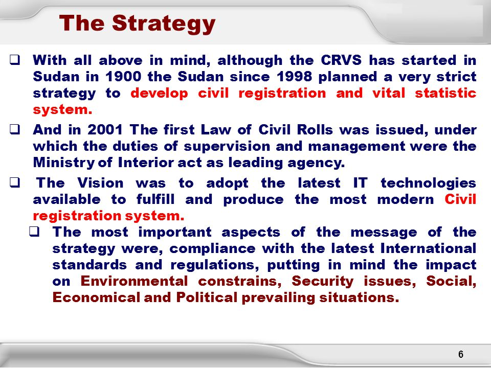 6 The Strategy  With all above in mind, although the CRVS has started in Sudan in 1900 the Sudan since 1998 planned a very strict strategy to develop