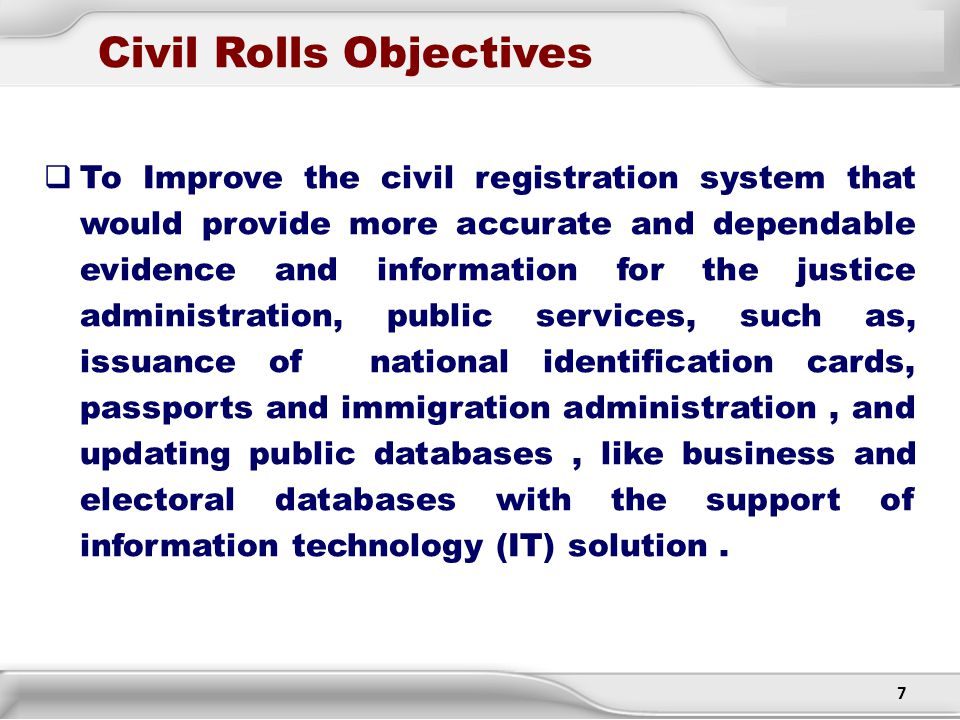 7 Civil Rolls Objectives  To Improve the civil registration system that would provide more accurate and dependable evidence and information for the j