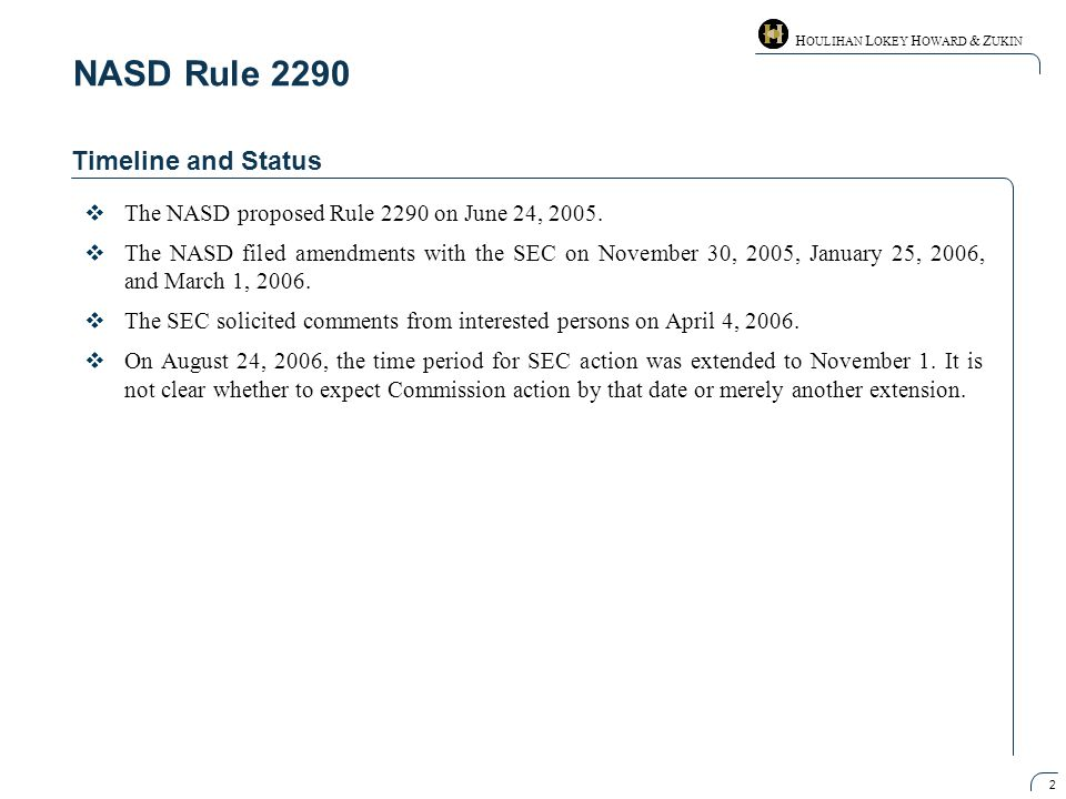 H OULIHAN L OKEY H OWARD & Z UKIN 2 NASD Rule 2290 Timeline and Status  The NASD proposed Rule 2290 on June 24, 2005.  The NASD filed amendments wit