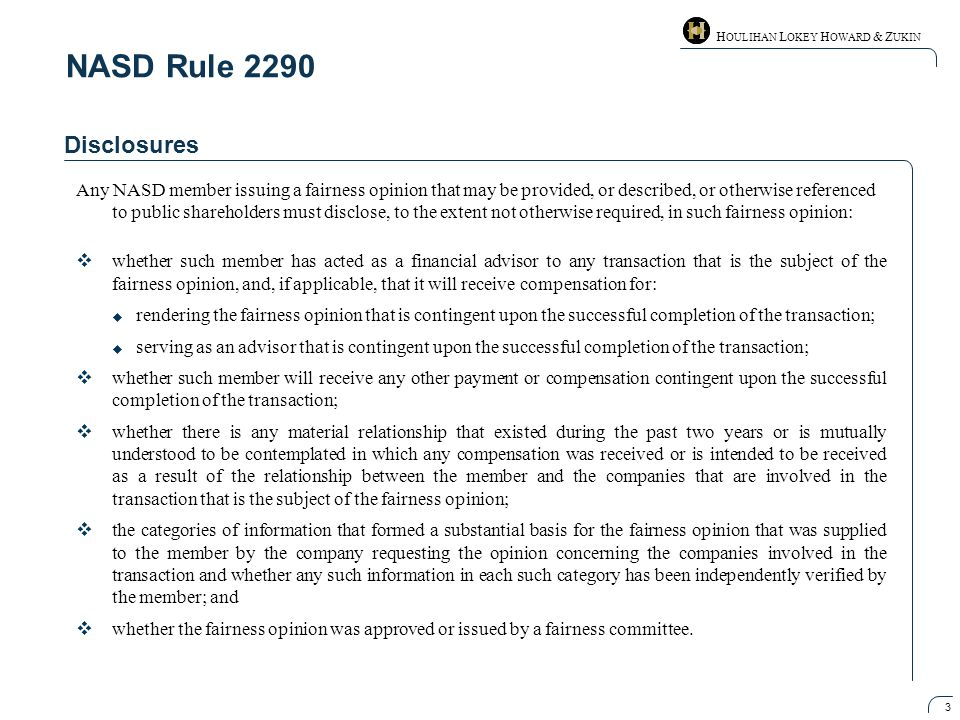 H OULIHAN L OKEY H OWARD & Z UKIN 3 NASD Rule 2290 Disclosures Any NASD member issuing a fairness opinion that may be provided, or described, or otherwise referenced to public shareholders must disclose, to the extent not otherwise required, in such fairness opinion:  whether such member has acted as a financial advisor to any transaction that is the subject of the fairness opinion, and, if applicable, that it will receive compensation for:  rendering the fairness opinion that is contingent upon the successful completion of the transaction;  serving as an advisor that is contingent upon the successful completion of the transaction;  whether such member will receive any other payment or compensation contingent upon the successful completion of the transaction;  whether there is any material relationship that existed during the past two years or is mutually understood to be contemplated in which any compensation was received or is intended to be received as a result of the relationship between the member and the companies that are involved in the transaction that is the subject of the fairness opinion;  the categories of information that formed a substantial basis for the fairness opinion that was supplied to the member by the company requesting the opinion concerning the companies involved in the transaction and whether any such information in each such category has been independently verified by the member; and  whether the fairness opinion was approved or issued by a fairness committee.