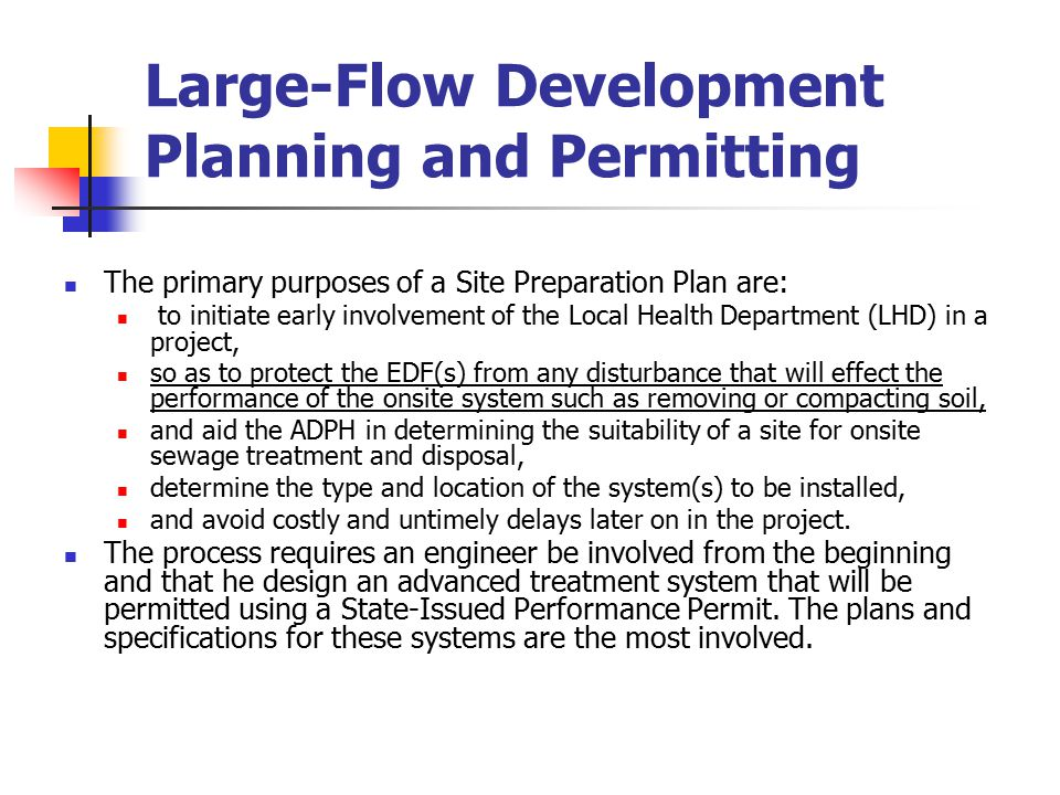 Large-Flow Development Planning and Permitting The primary purposes of a Site Preparation Plan are: to initiate early involvement of the Local Health Department (LHD) in a project, so as to protect the EDF(s) from any disturbance that will effect the performance of the onsite system such as removing or compacting soil, and aid the ADPH in determining the suitability of a site for onsite sewage treatment and disposal, determine the type and location of the system(s) to be installed, and avoid costly and untimely delays later on in the project.