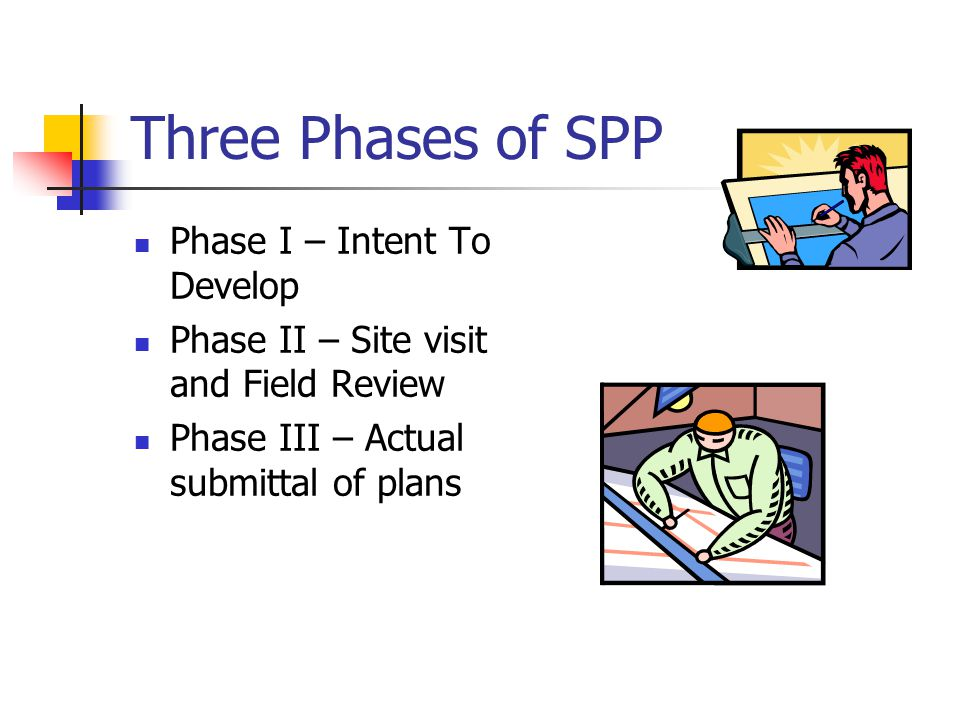 Three Phases of SPP Phase I – Intent To Develop Phase II – Site visit and Field Review Phase III – Actual submittal of plans