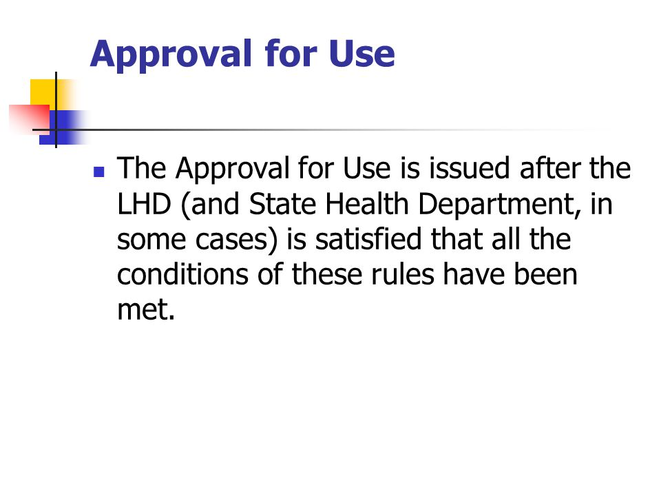 Approval for Use The Approval for Use is issued after the LHD (and State Health Department, in some cases) is satisfied that all the conditions of these rules have been met.