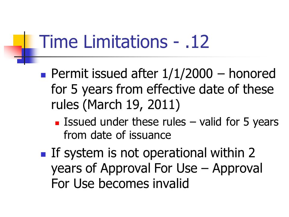 Time Limitations -.12 Permit issued after 1/1/2000 – honored for 5 years from effective date of these rules (March 19, 2011) Issued under these rules – valid for 5 years from date of issuance If system is not operational within 2 years of Approval For Use – Approval For Use becomes invalid