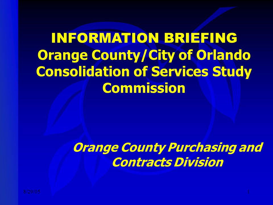 8/29/051 INFORMATION BRIEFING Orange County/City of Orlando Consolidation of Services Study Commission Orange County Purchasing and Contracts Division