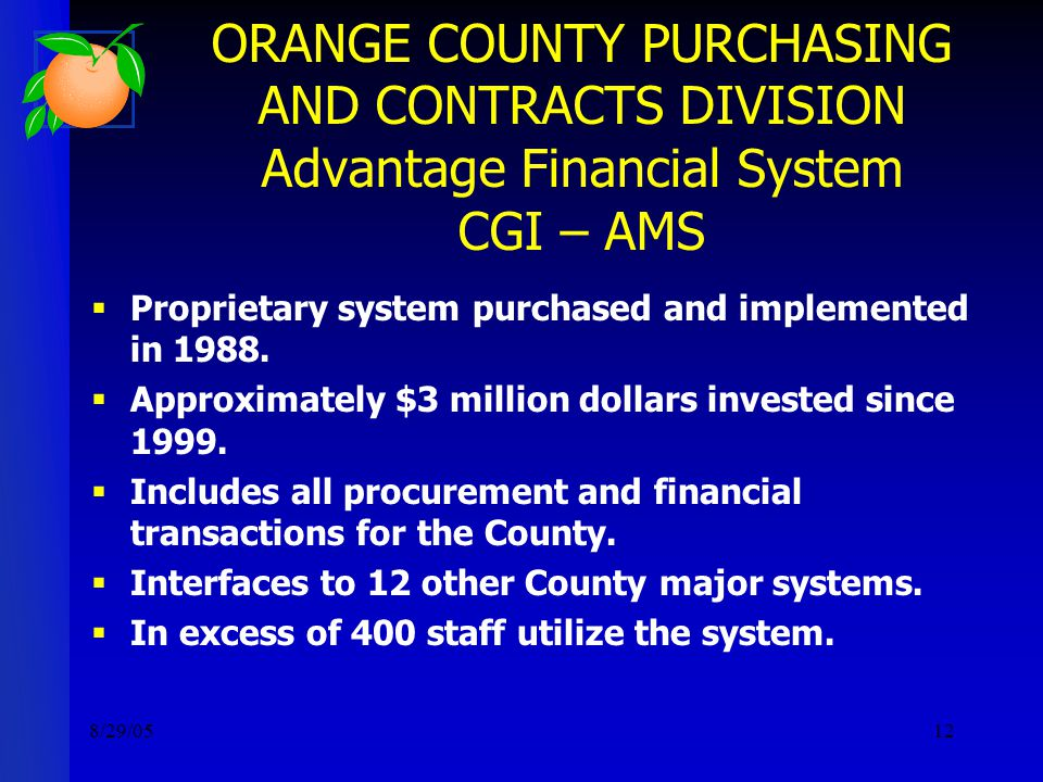8/29/0512 ORANGE COUNTY PURCHASING AND CONTRACTS DIVISION Advantage Financial System CGI – AMS  Proprietary system purchased and implemented in 1988.