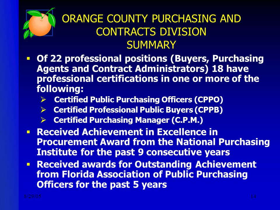 8/29/0514 ORANGE COUNTY PURCHASING AND CONTRACTS DIVISION SUMMARY  Of 22 professional positions (Buyers, Purchasing Agents and Contract Administrators) 18 have professional certifications in one or more of the following:  Certified Public Purchasing Officers (CPPO)  Certified Professional Public Buyers (CPPB)  Certified Purchasing Manager (C.P.M.)  Received Achievement in Excellence in Procurement Award from the National Purchasing Institute for the past 9 consecutive years  Received awards for Outstanding Achievement from Florida Association of Public Purchasing Officers for the past 5 years