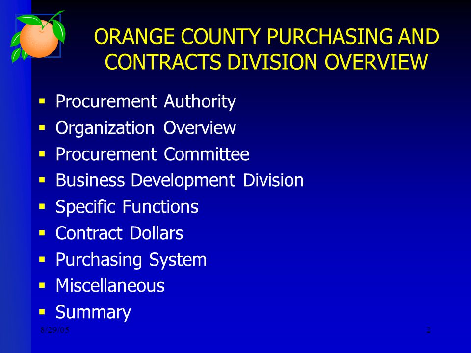 8/29/052 ORANGE COUNTY PURCHASING AND CONTRACTS DIVISION OVERVIEW  Procurement Authority  Organization Overview  Procurement Committee  Business Development Division  Specific Functions  Contract Dollars  Purchasing System  Miscellaneous  Summary