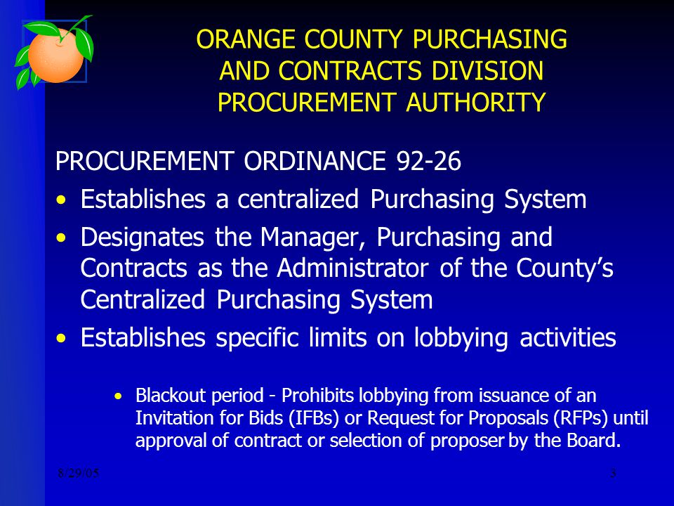 8/29/053 ORANGE COUNTY PURCHASING AND CONTRACTS DIVISION PROCUREMENT AUTHORITY PROCUREMENT ORDINANCE 92-26 Establishes a centralized Purchasing System Designates the Manager, Purchasing and Contracts as the Administrator of the County's Centralized Purchasing System Establishes specific limits on lobbying activities Blackout period - Prohibits lobbying from issuance of an Invitation for Bids (IFBs) or Request for Proposals (RFPs) until approval of contract or selection of proposer by the Board.