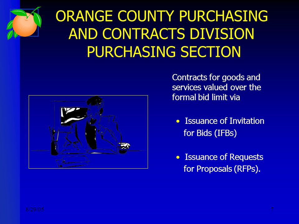 8/29/057 ORANGE COUNTY PURCHASING AND CONTRACTS DIVISION PURCHASING SECTION Contracts for goods and services valued over the formal bid limit via Issuance of Invitation for Bids (IFBs) Issuance of Requests for Proposals (RFPs).