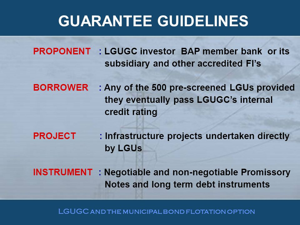PROPONENT : LGUGC investor BAP member bank or its subsidiary and other accredited FI's BORROWER : Any of the 500 pre-screened LGUs provided they eventually pass LGUGC's internal credit rating PROJECT : Infrastructure projects undertaken directly by LGUs INSTRUMENT : Negotiable and non-negotiable Promissory Notes and long term debt instruments GUARANTEE GUIDELINES LGUGC and the municipal bond flotation option