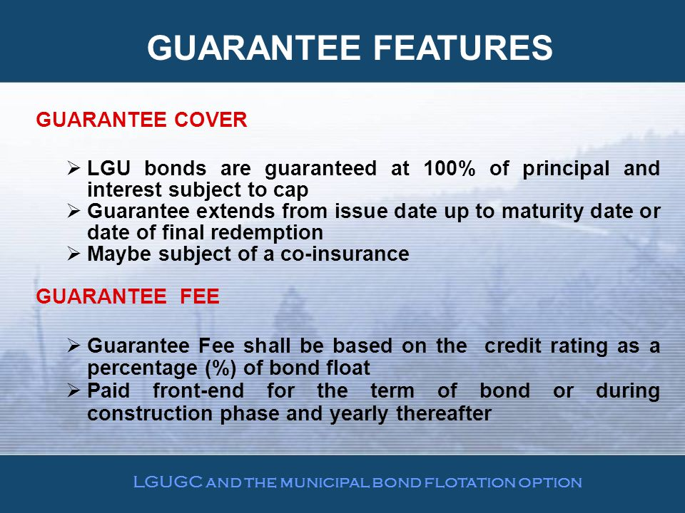 GUARANTEE FEATURES GUARANTEE COVER  LGU bonds are guaranteed at 100% of principal and interest subject to cap  Guarantee extends from issue date up to maturity date or date of final redemption  Maybe subject of a co-insurance GUARANTEE FEE  Guarantee Fee shall be based on the credit rating as a percentage (%) of bond float  Paid front-end for the term of bond or during construction phase and yearly thereafter LGUGC and the municipal bond flotation option