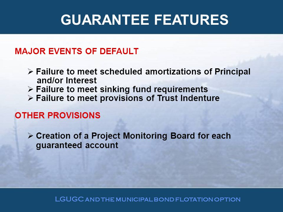 GUARANTEE FEATURES MAJOR EVENTS OF DEFAULT  Failure to meet scheduled amortizations of Principal and/or Interest  Failure to meet sinking fund requirements  Failure to meet provisions of Trust Indenture OTHER PROVISIONS  Creation of a Project Monitoring Board for each guaranteed account LGUGC and the municipal bond flotation option