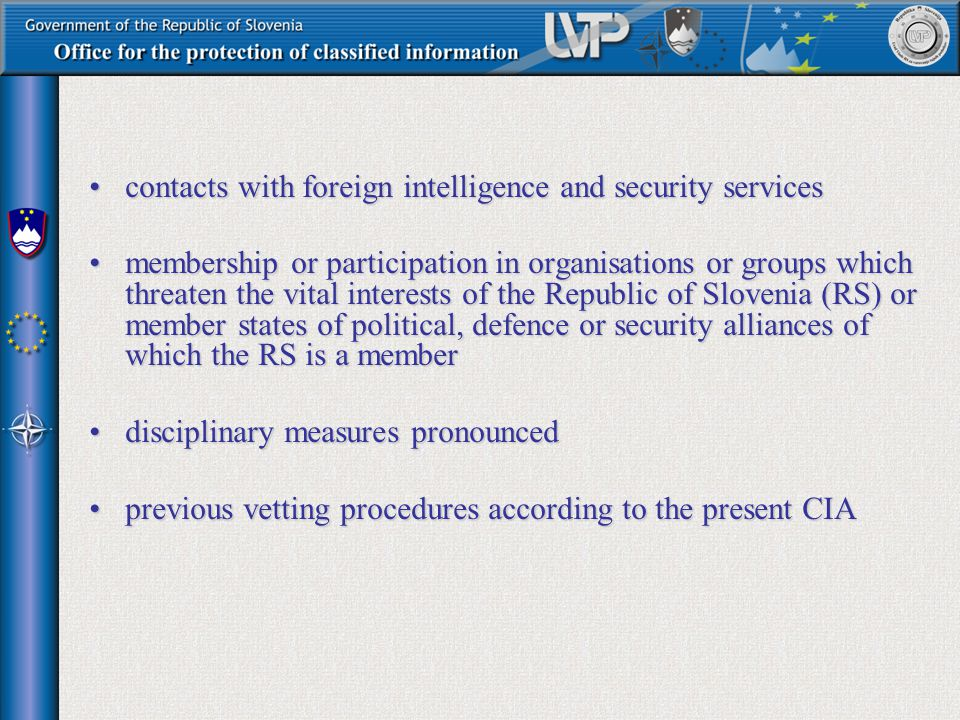 contacts with foreign intelligence and security servicescontacts with foreign intelligence and security services membership or participation in organisations or groups which threaten the vital interests of the Republic of Slovenia (RS) or member states of political, defence or security alliances of which the RS is a membermembership or participation in organisations or groups which threaten the vital interests of the Republic of Slovenia (RS) or member states of political, defence or security alliances of which the RS is a member disciplinary measures pronounceddisciplinary measures pronounced previous vetting procedures according to the present CIAprevious vetting procedures according to the present CIA