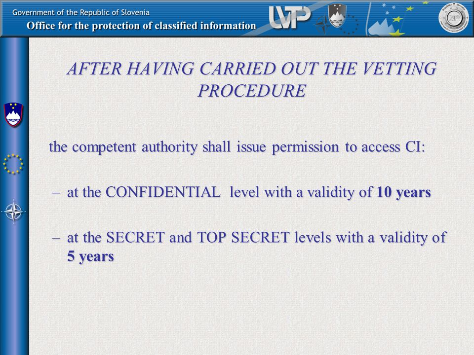 AFTER HAVING CARRIED OUT THE VETTING PROCEDURE the competent authority shall issue permission to access CI: –at the CONFIDENTIAL level with a validity of 10 years –at the SECRET and TOP SECRET levels with a validity of 5 years