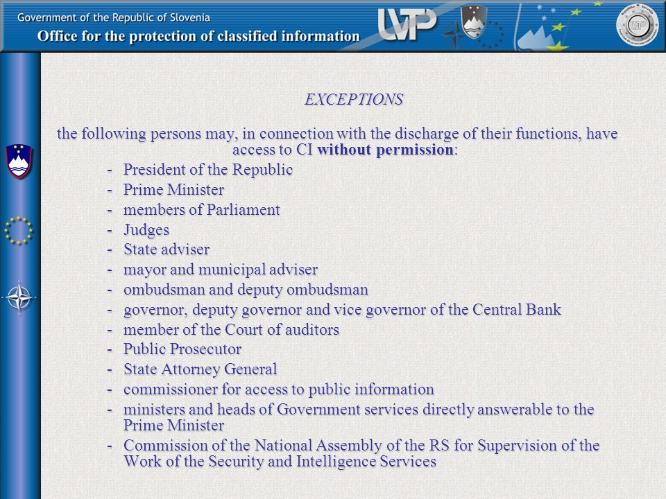 EXCEPTIONS the following persons may, in connection with the discharge of their functions, have access to CI without permission: the following persons may, in connection with the discharge of their functions, have access to CI without permission: -President of the Republic -Prime Minister -members of Parliament -Judges -State adviser -mayor and municipal adviser -ombudsman and deputy ombudsman -governor, deputy governor and vice governor of the Central Bank -member of the Court of auditors -Public Prosecutor -State Attorney General -commissioner for access to public information -ministers and heads of Government services directly answerable to the Prime Minister -Commission of the National Assembly of the RS for Supervision of the Work of the Security and Intelligence Services