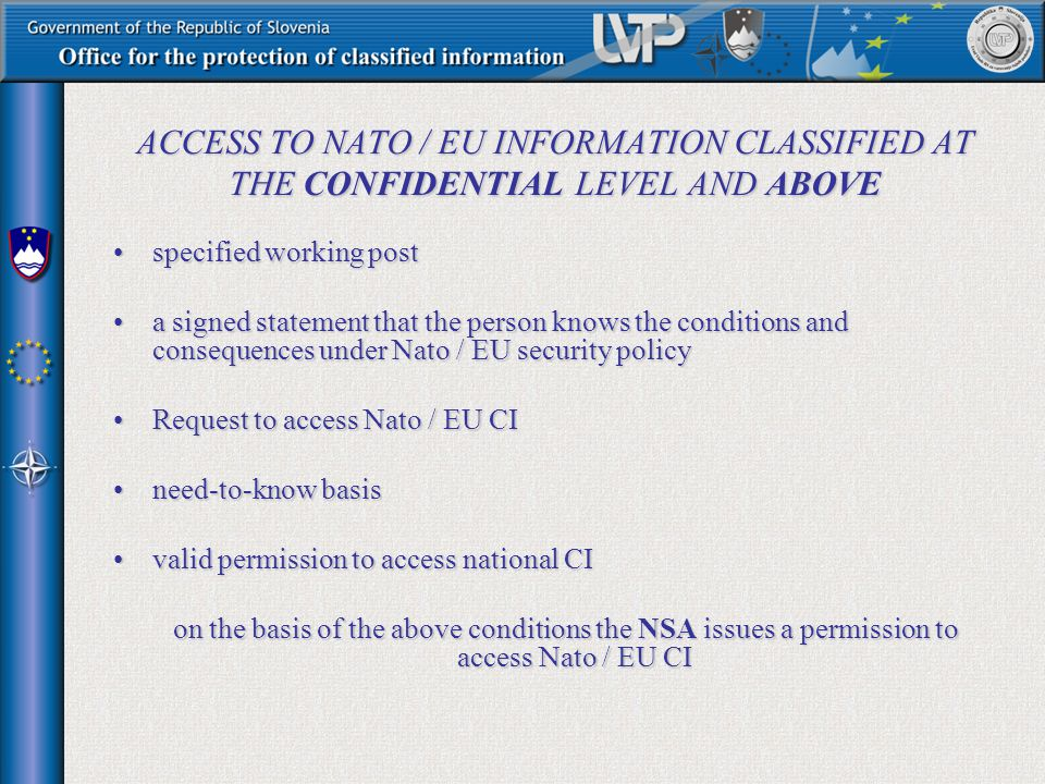 ACCESS TO NATO / EU INFORMATION CLASSIFIED AT THE CONFIDENTIAL LEVEL AND ABOVE specified working postspecified working post a signed statement that the person knows the conditions and consequences under Nato / EU security policya signed statement that the person knows the conditions and consequences under Nato / EU security policy Request to access Nato / EU CIRequest to access Nato / EU CI need-to-know basisneed-to-know basis valid permission to access national CIvalid permission to access national CI on the basis of the above conditions the NSA issues a permission to access Nato / EU CI on the basis of the above conditions the NSA issues a permission to access Nato / EU CI