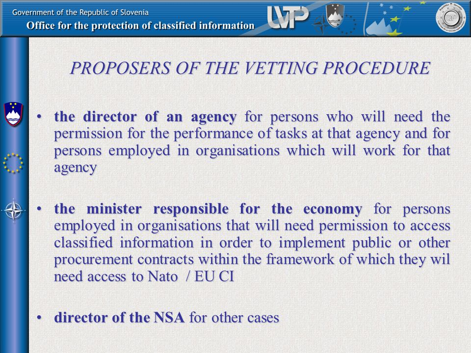 PROPOSERS OF THE VETTING PROCEDURE the director of an agency for persons who will need the permission for the performance of tasks at that agency and for persons employed in organisations which will work for that agencythe director of an agency for persons who will need the permission for the performance of tasks at that agency and for persons employed in organisations which will work for that agency the minister responsible for the economy for persons employed in organisations that will need permission to access classified information in order to implement public or other procurement contracts within the framework of which they wil need access to Nato / EU CIthe minister responsible for the economy for persons employed in organisations that will need permission to access classified information in order to implement public or other procurement contracts within the framework of which they wil need access to Nato / EU CI director of the NSA for other casesdirector of the NSA for other cases