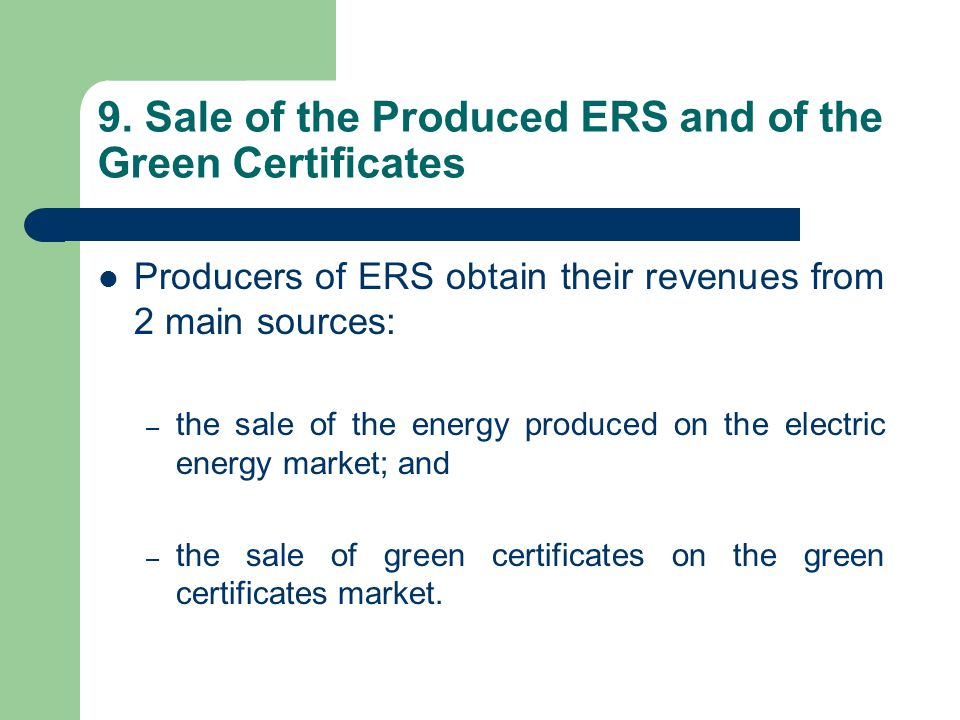 9. Sale of the Produced ERS and of the Green Certificates Producers of ERS obtain their revenues from 2 main sources: – the sale of the energy produce