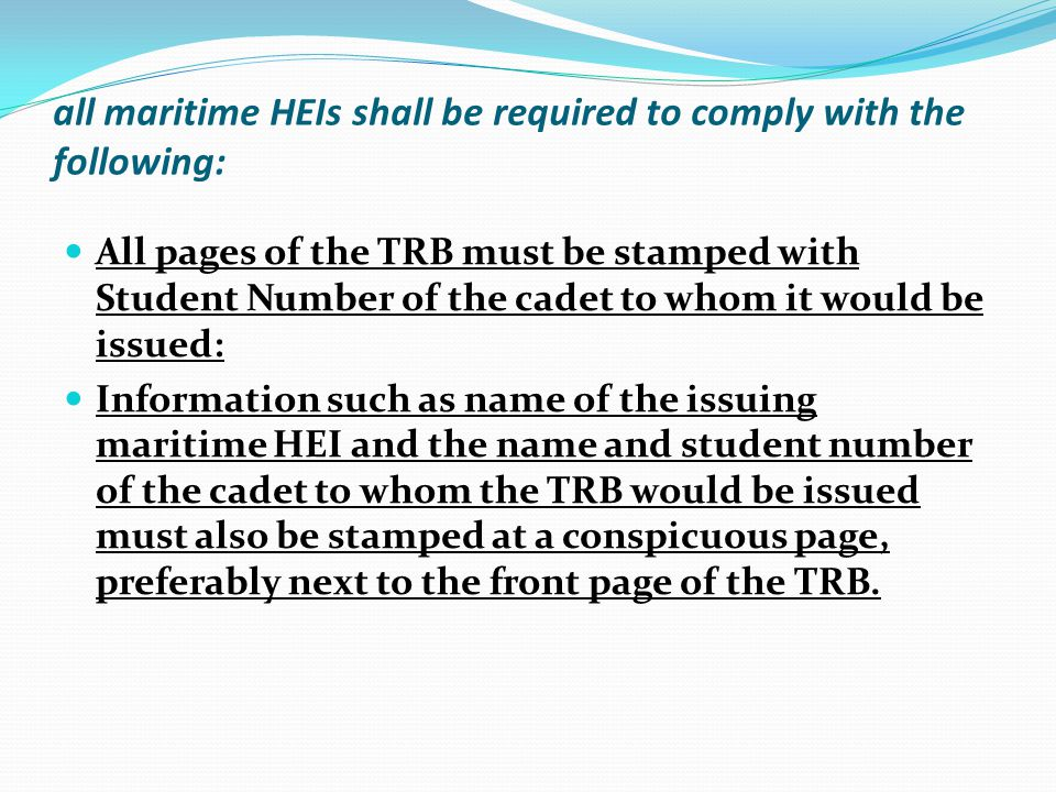all maritime HEIs shall be required to comply with the following: All pages of the TRB must be stamped with Student Number of the cadet to whom it would be issued: Information such as name of the issuing maritime HEI and the name and student number of the cadet to whom the TRB would be issued must also be stamped at a conspicuous page, preferably next to the front page of the TRB.