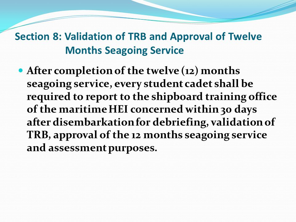Section 8: Validation of TRB and Approval of Twelve Months Seagoing Service After completion of the twelve (12) months seagoing service, every student cadet shall be required to report to the shipboard training office of the maritime HEI concerned within 30 days after disembarkation for debriefing, validation of TRB, approval of the 12 months seagoing service and assessment purposes.