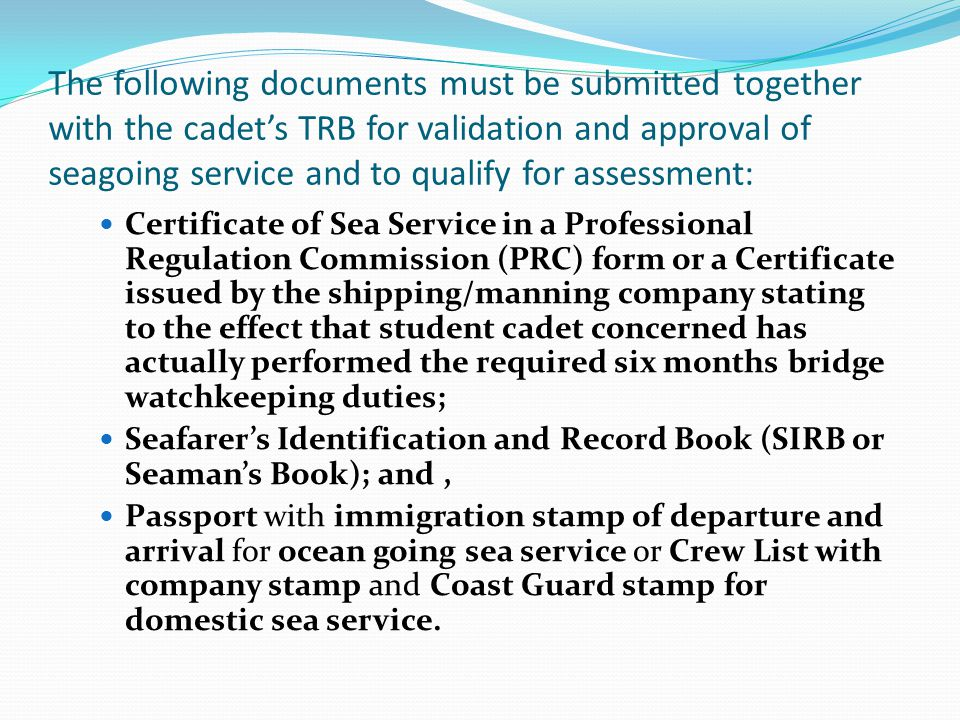 The following documents must be submitted together with the cadet's TRB for validation and approval of seagoing service and to qualify for assessment: Certificate of Sea Service in a Professional Regulation Commission (PRC) form or a Certificate issued by the shipping/manning company stating to the effect that student cadet concerned has actually performed the required six months bridge watchkeeping duties; Seafarer's Identification and Record Book (SIRB or Seaman's Book); and, Passport with immigration stamp of departure and arrival for ocean going sea service or Crew List with company stamp and Coast Guard stamp for domestic sea service.