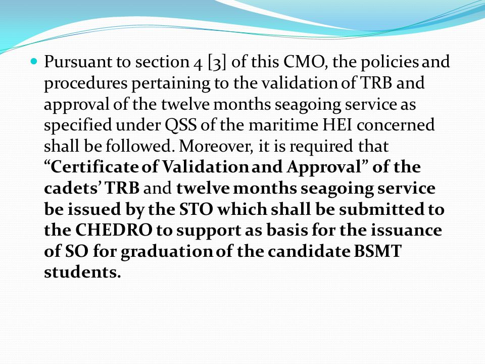 Pursuant to section 4 [3] of this CMO, the policies and procedures pertaining to the validation of TRB and approval of the twelve months seagoing service as specified under QSS of the maritime HEI concerned shall be followed.