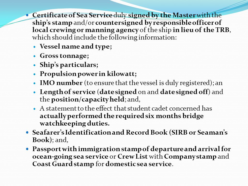 Certificate of Sea Service duly signed by the Master with the ship's stamp and/or countersigned by responsible officer of local crewing or manning agency of the ship in lieu of the TRB, which should include the following information: Vessel name and type; Gross tonnage; Ship's particulars; Propulsion power in kilowatt; IMO number (to ensure that the vessel is duly registered); an Length of service (date signed on and date signed off) and the position/capacity held; and, A statement to the effect that student cadet concerned has actually performed the required six months bridge watchkeeping duties.