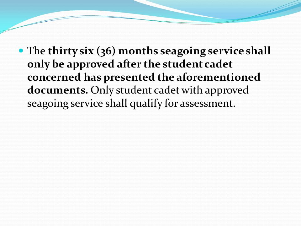 The thirty six (36) months seagoing service shall only be approved after the student cadet concerned has presented the aforementioned documents. Only